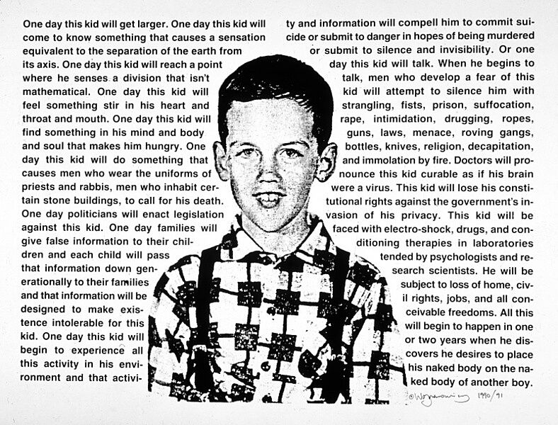"A print of a smiling child surrounded by text that reads ""One day this kid will get larger. One day this kid will come to know something that causes a sensation equivalent to the separation of the earth from its axis. One day this kid will reach a point where he senses a division that isn't mathematical. One day this kid will feel something stir in his heart and throat and mouth. One day this kid will find something in his mind and body and soul that makes him hungry. One day this kid will do something that causes men who wear the uniforms of priests and rabbis, men who inhabit certain stone buildings, to call for his death. One day politicians will enact legislation against this kid. One day families will give false information down generationally to their families and that information will be designed to make existence intolerable for this kid. One day this kid will begin to experience all this activity in his environment and that activity and information will compell [sic] him to commit suicide or submit to danger in hopes of being murdered or submit to silence and invisibility. Or one day this kid will talk. When he begins to talk, men who develop a fear of this kid will attempt to silence him with strangling, fits, prison, suffocation, rape, intimidation, drugging, ropes, guns, laws, menace, roving gangs, bottles, knives, religion, decapitation, and immolation by fire. Doctors will pronounce this kid curable as if his brain were a virus. This kid will lose his constitutional rights against the government's invasion of his privacy. This kid will be faced with electro-shock, drugs, and conditioning therapies in laboratories tended by psychologists and research scientists. He will be subject to loss of home, civil rights, jobs, and all conceivable freedoms. All this will begin to happen in one or two years when he discovers he desires to place his naked body on the naked body of another boy."""